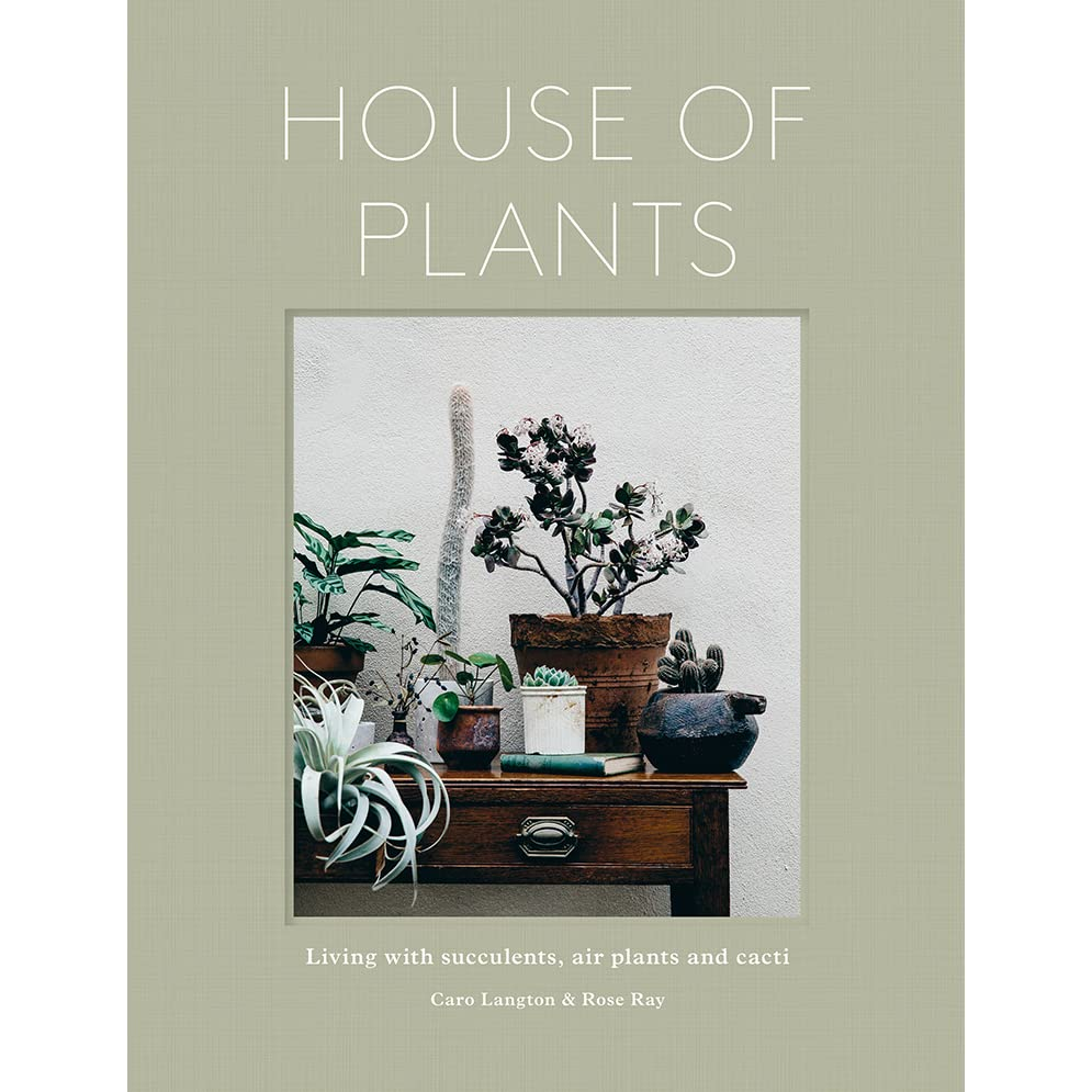 House of Plants: Living with Succulents. Air Plants and Cacti by Rose Ray and Caro Langton
